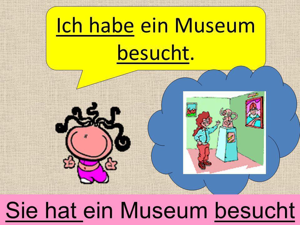 Ich habe ein Museum besucht.