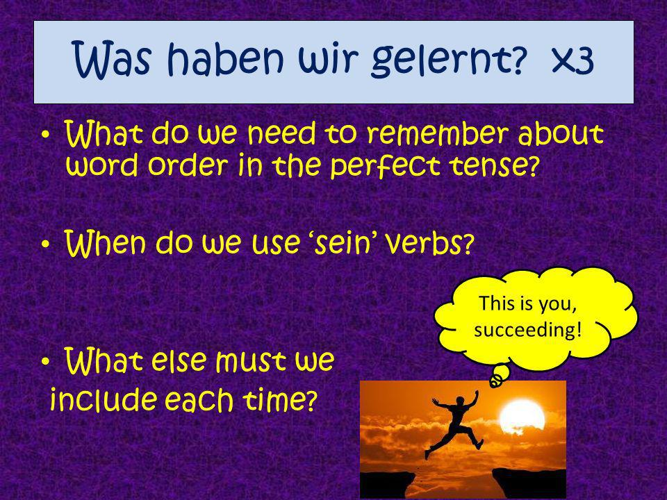 Was haben wir gelernt x3 What do we need to remember about word order in the perfect tense When do we use 'sein' verbs