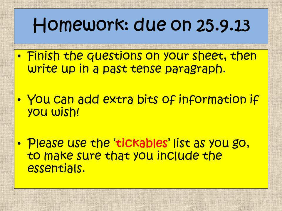Homework: due on 25.9.13 Finish the questions on your sheet, then write up in a past tense paragraph.