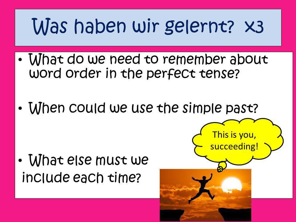 Was haben wir gelernt x3 What do we need to remember about word order in the perfect tense When could we use the simple past
