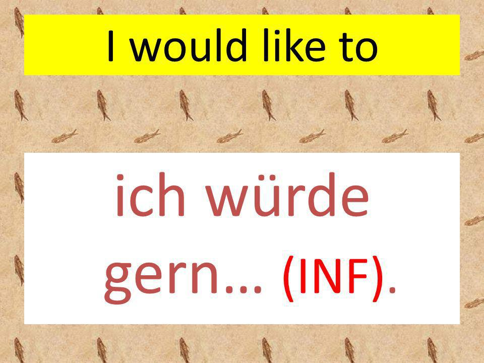 I would like to ich würde gern… (INF).