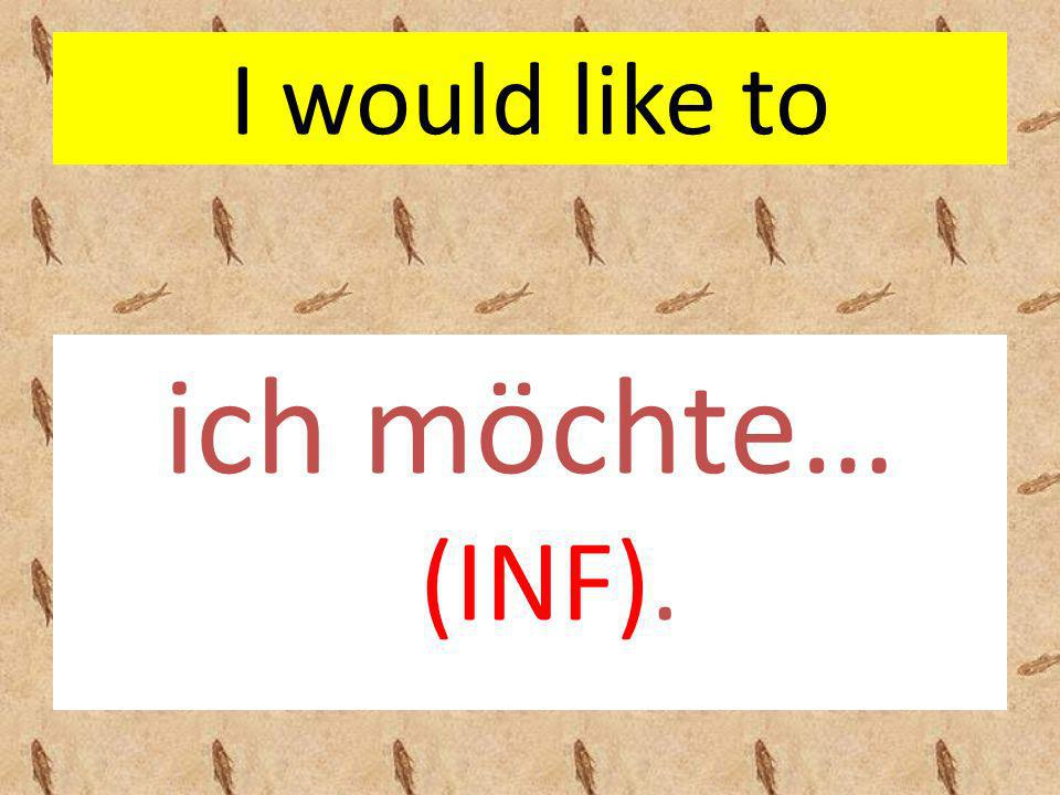 I would like to ich möchte… (INF).