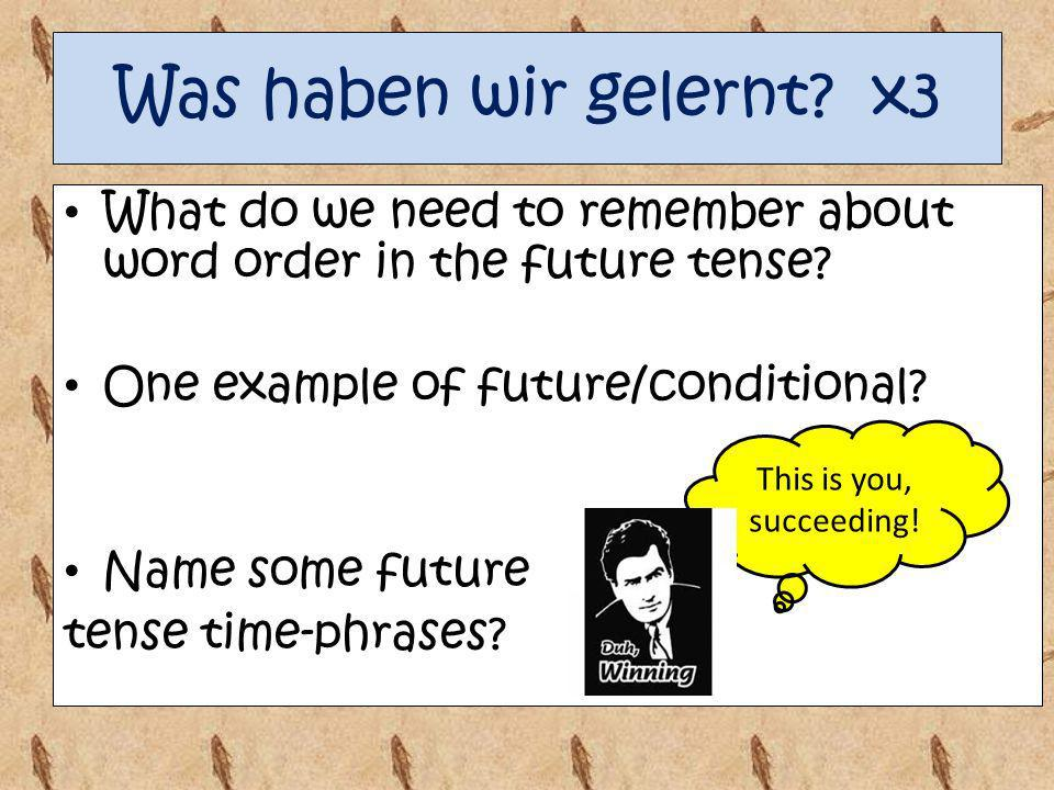Was haben wir gelernt x3 What do we need to remember about word order in the future tense One example of future/conditional