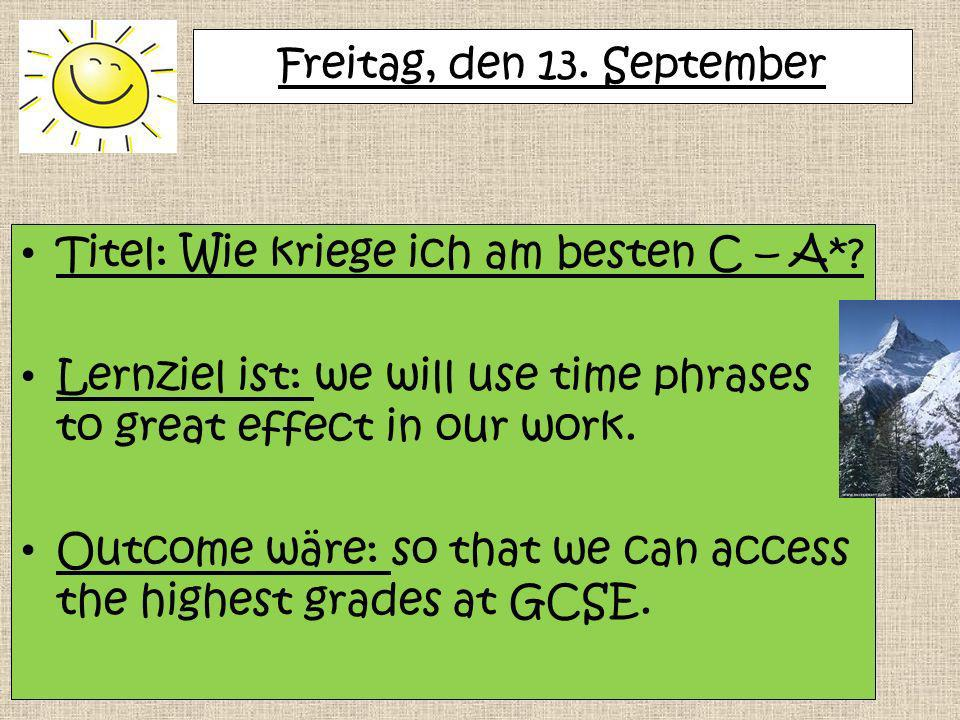 Freitag, den 13. September Titel: Wie kriege ich am besten C – A* Lernziel ist: we will use time phrases to great effect in our work.