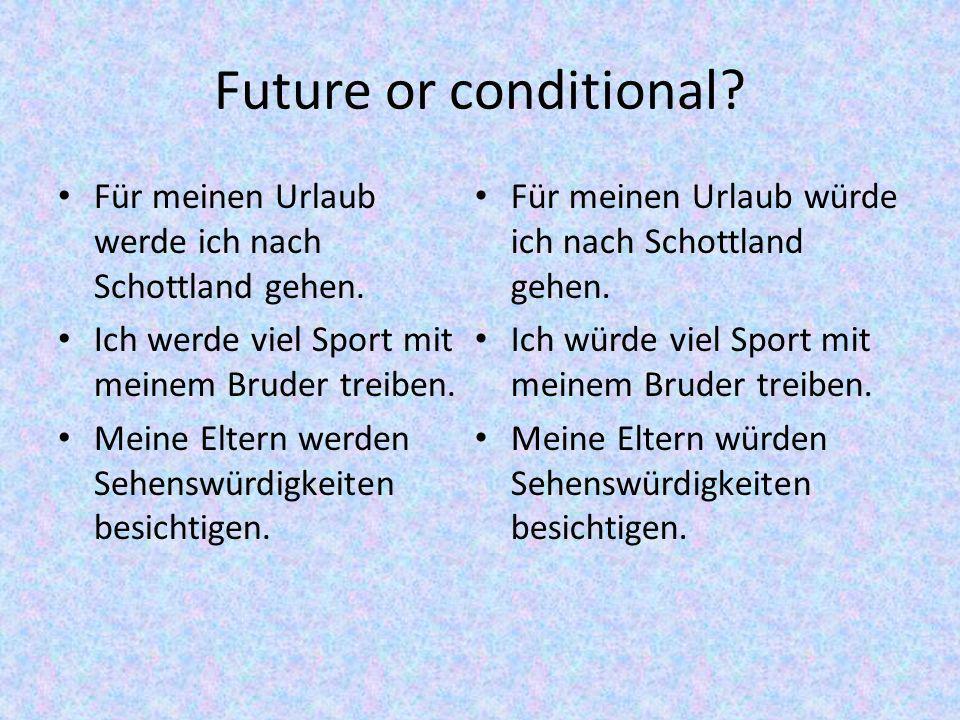 Future or conditional Für meinen Urlaub werde ich nach Schottland gehen. Ich werde viel Sport mit meinem Bruder treiben.