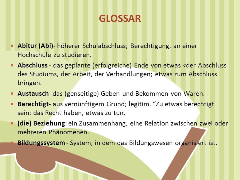 GLOSSAR Abitur (Abi)- höherer Schulabschluss; Berechtigung, an einer Hochschule zu studieren.