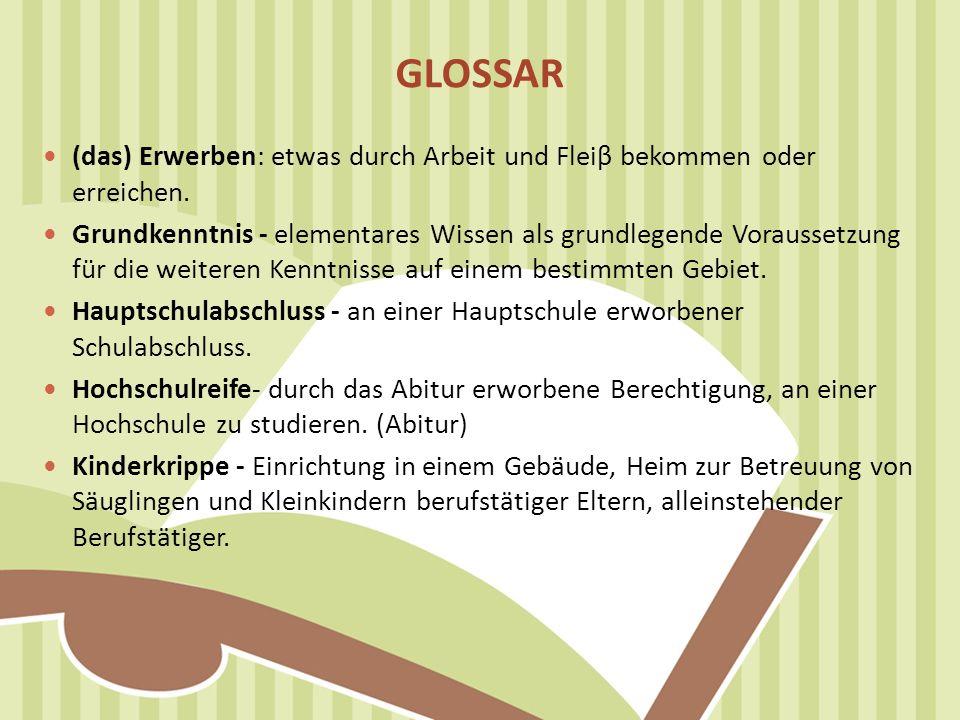 GLOSSAR (das) Erwerben: etwas durch Arbeit und Fleiβ bekommen oder erreichen.
