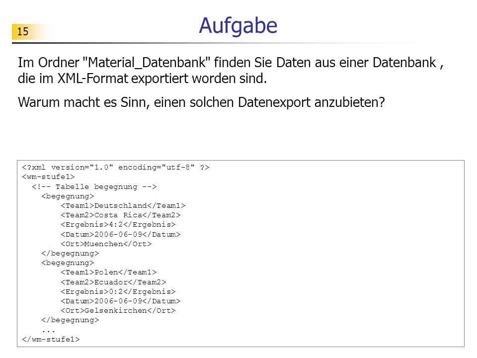 Aufgabe Im Ordner Material_Datenbank finden Sie Daten aus einer Datenbank , die im XML-Format exportiert worden sind.