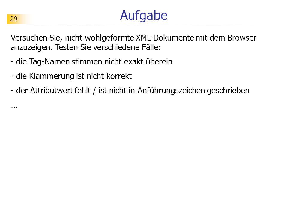 Aufgabe Versuchen Sie, nicht-wohlgeformte XML-Dokumente mit dem Browser anzuzeigen. Testen Sie verschiedene Fälle: