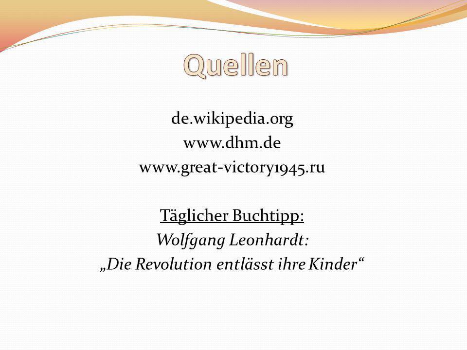 """Quellen de.wikipedia.org www.dhm.de www.great-victory1945.ru Täglicher Buchtipp: Wolfgang Leonhardt: """"Die Revolution entlässt ihre Kinder"""