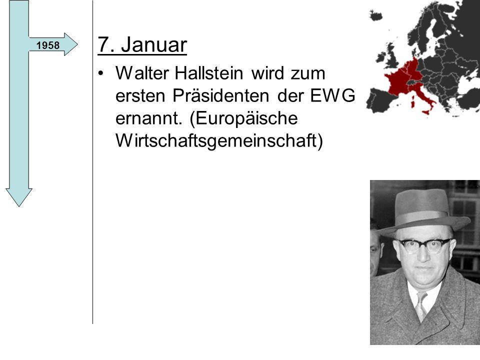 7. Januar Walter Hallstein wird zum ersten Präsidenten der EWG ernannt. (Europäische Wirtschaftsgemeinschaft)