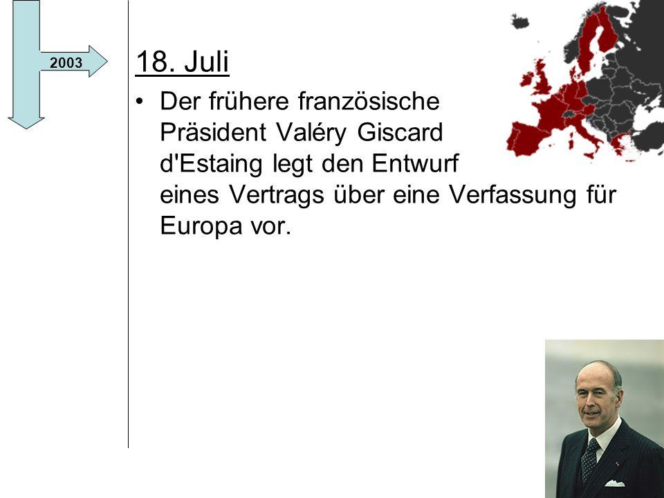 18. Juli Der frühere französische Präsident Valéry Giscard d Estaing legt den Entwurf eines Vertrags über eine Verfassung für Europa vor.