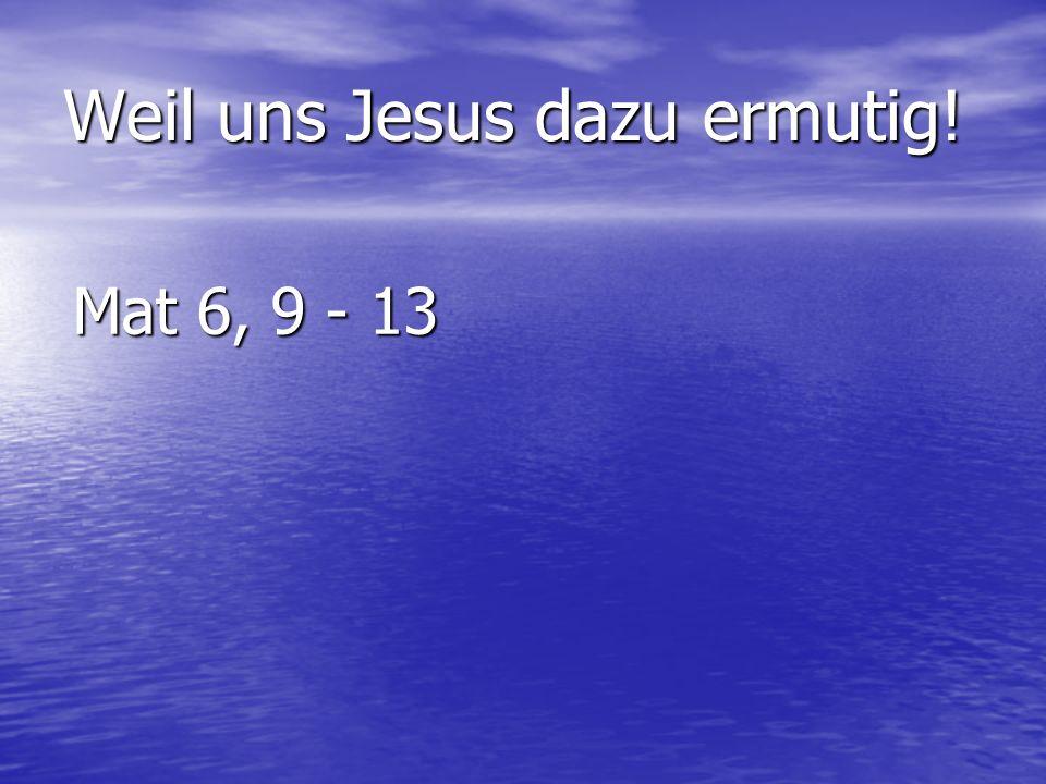 Weil uns Jesus dazu ermutig!