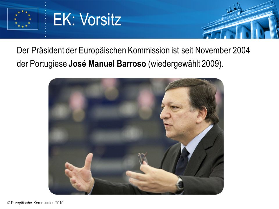 EK: Vorsitz Der Präsident der Europäischen Kommission ist seit November 2004 der Portugiese José Manuel Barroso (wiedergewählt 2009).