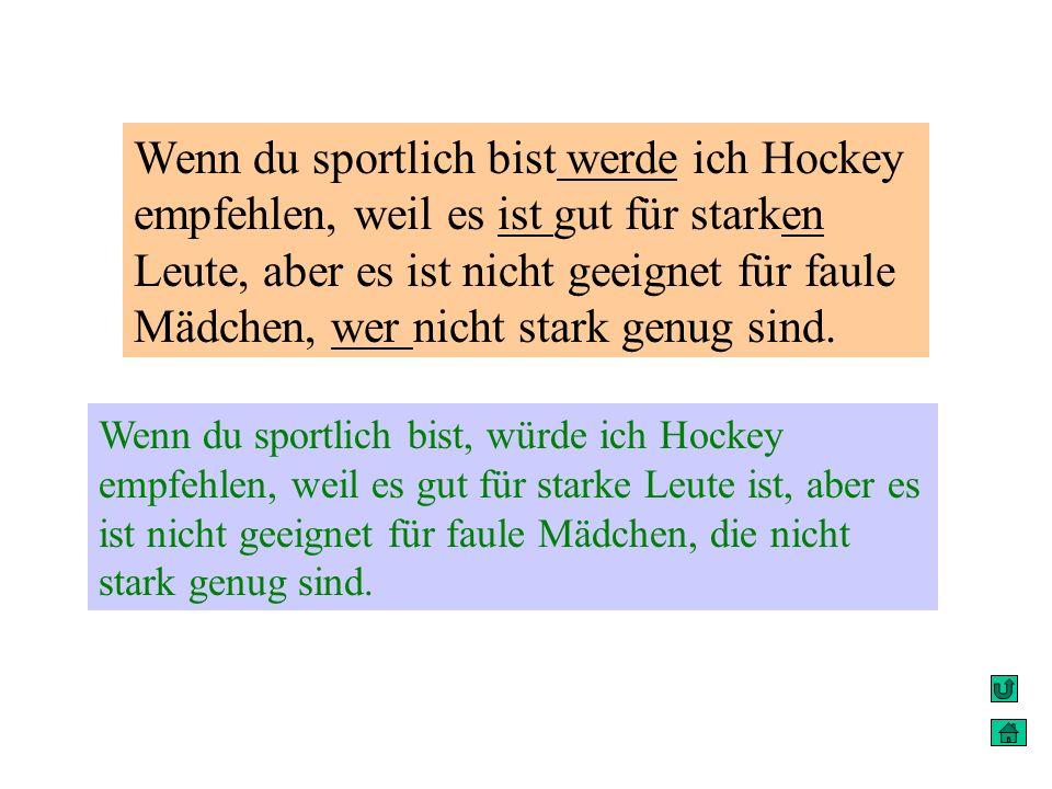 Wenn du sportlich bist werde ich Hockey empfehlen, weil es ist gut für starken Leute, aber es ist nicht geeignet für faule Mädchen, wer nicht stark genug sind.