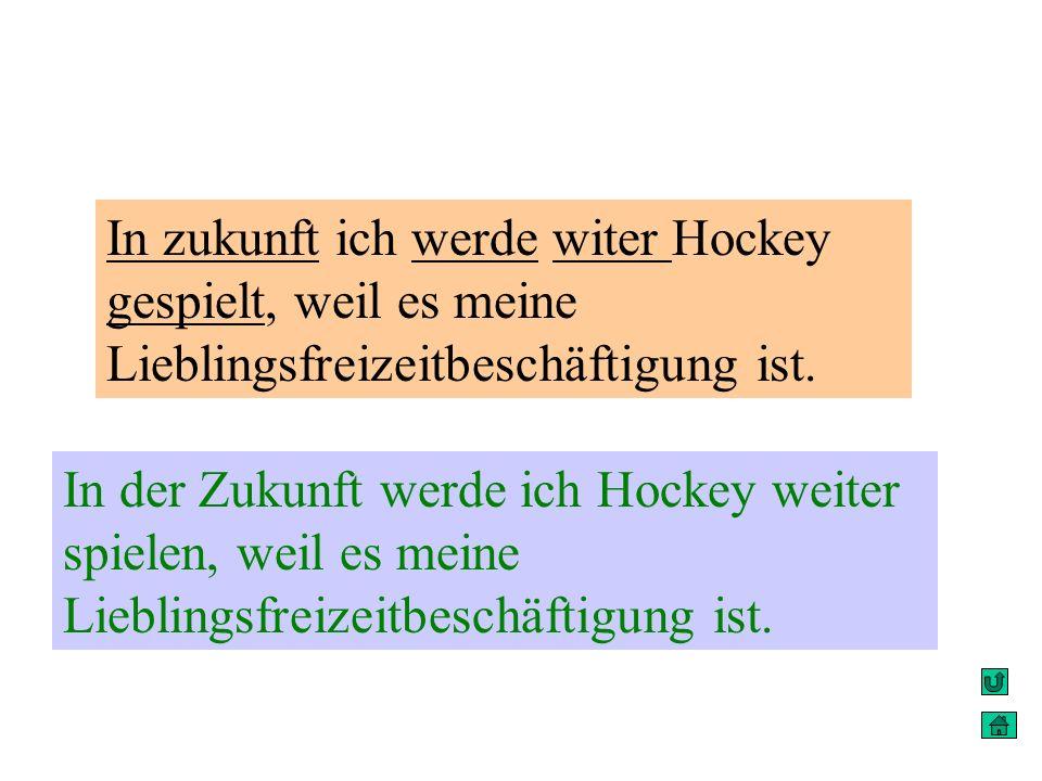 In zukunft ich werde witer Hockey gespielt, weil es meine Lieblingsfreizeitbeschäftigung ist.
