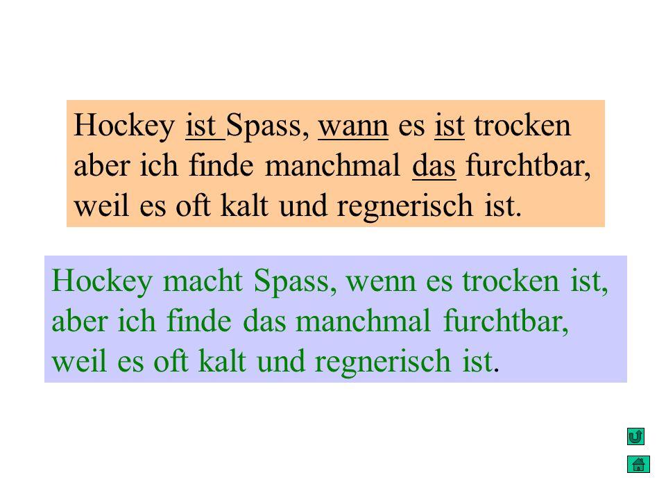 Hockey ist Spass, wann es ist trocken aber ich finde manchmal das furchtbar, weil es oft kalt und regnerisch ist.