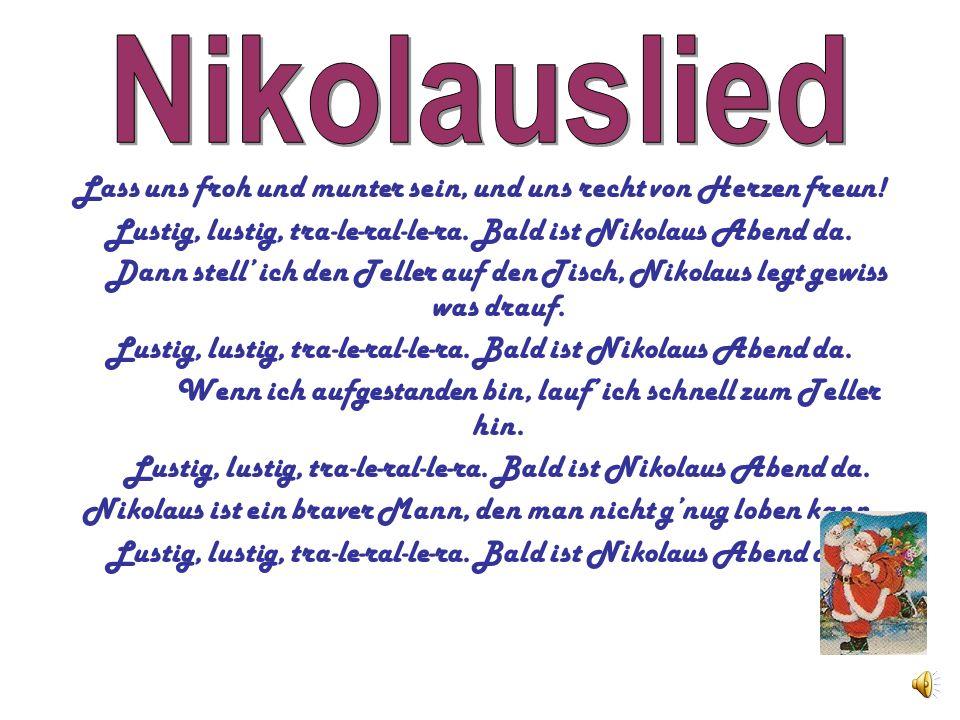 Nikolauslied Lass uns froh und munter sein, und uns recht von Herzen freun! Lustig, lustig, tra-le-ral-le-ra. Bald ist Nikolaus Abend da.