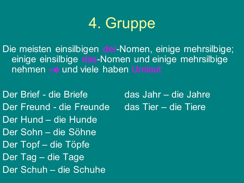 4. Gruppe Die meisten einsilbigen der-Nomen, einige mehrsilbige; einige einsilbige das-Nomen und einige mehrsilbige nehmen –e und viele haben Umlaut.