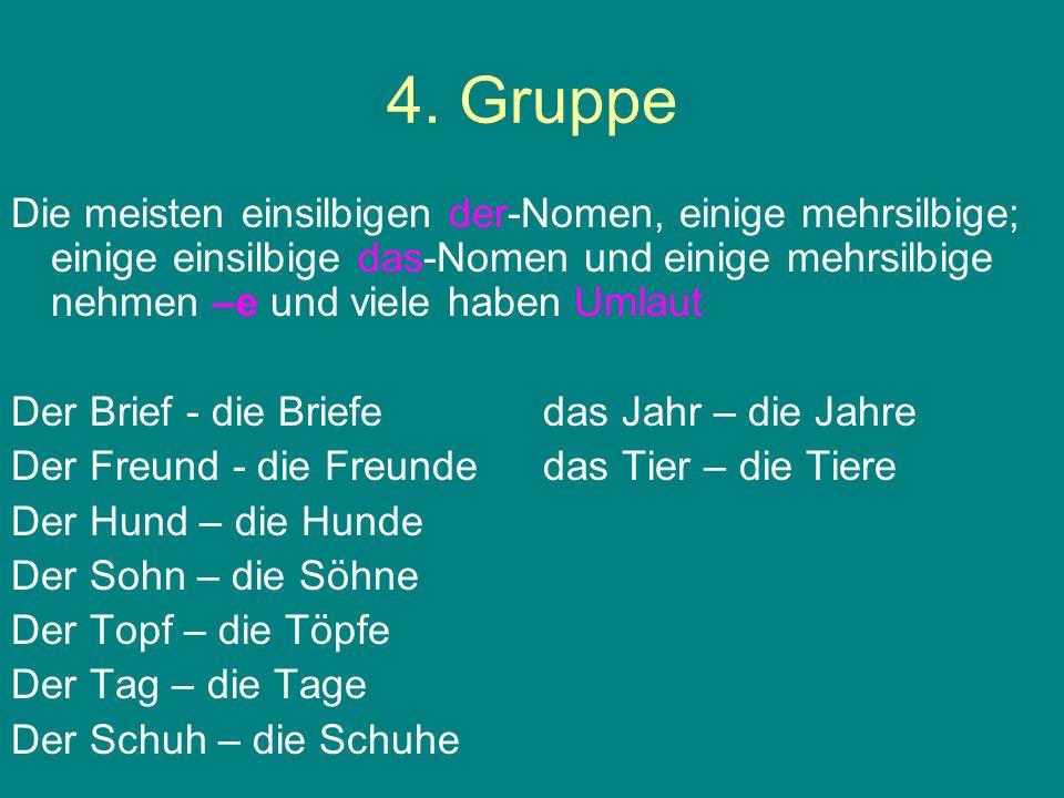 4. GruppeDie meisten einsilbigen der-Nomen, einige mehrsilbige; einige einsilbige das-Nomen und einige mehrsilbige nehmen –e und viele haben Umlaut.
