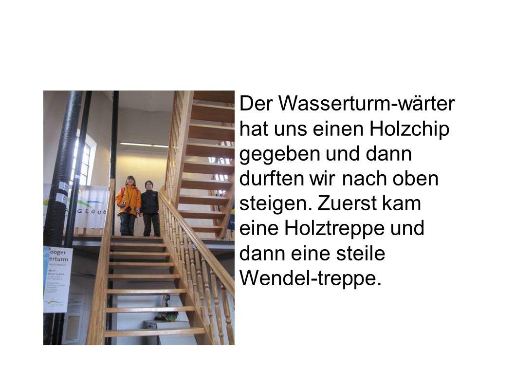 Der Wasserturm-wärter hat uns einen Holzchip gegeben und dann durften wir nach oben steigen.