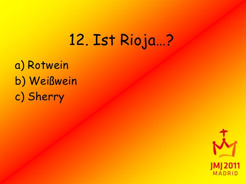 12. Ist Rioja… a) Rotwein b) Weißwein c) Sherry