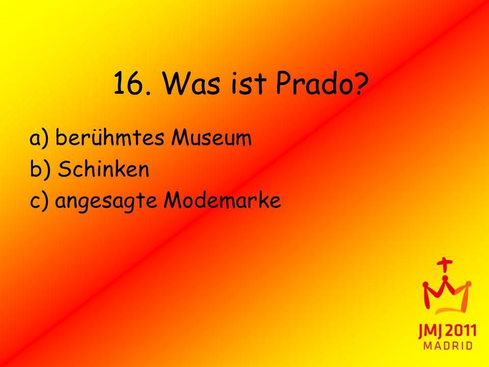 16. Was ist Prado a) berühmtes Museum b) Schinken