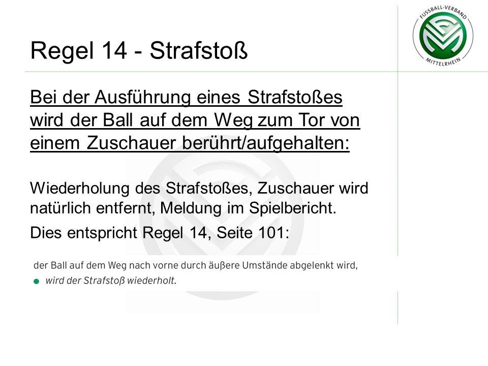 Regel 14 - Strafstoß Bei der Ausführung eines Strafstoßes wird der Ball auf dem Weg zum Tor von einem Zuschauer berührt/aufgehalten: