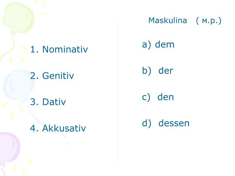 Maskulina ( м.р.) a) dem b) der c) den d) dessen