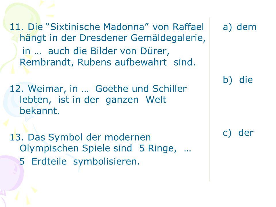 11. Die Sixtinische Madonna von Raffael hängt in der Dresdener Gemäldegalerie, in … auch die Bilder von Dürer, Rembrandt, Rubens aufbewahrt sind. 12. Weimar, in … Goethe und Schiller lebten, ist in der ganzen Welt bekannt. 13. Das Symbol der modernen Olympischen Spiele sind 5 Ringe, … 5 Erdteile symbolisieren.