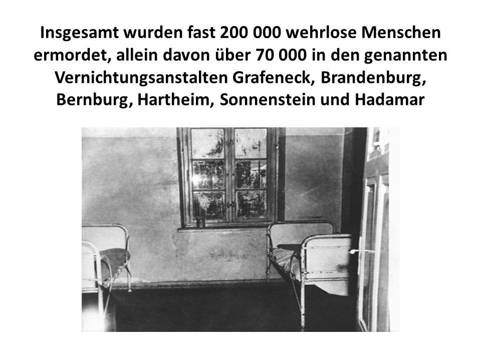 Insgesamt wurden fast 200 000 wehrlose Menschen ermordet, allein davon über 70 000 in den genannten Vernichtungsanstalten Grafeneck, Brandenburg, Bernburg, Hartheim, Sonnenstein und Hadamar