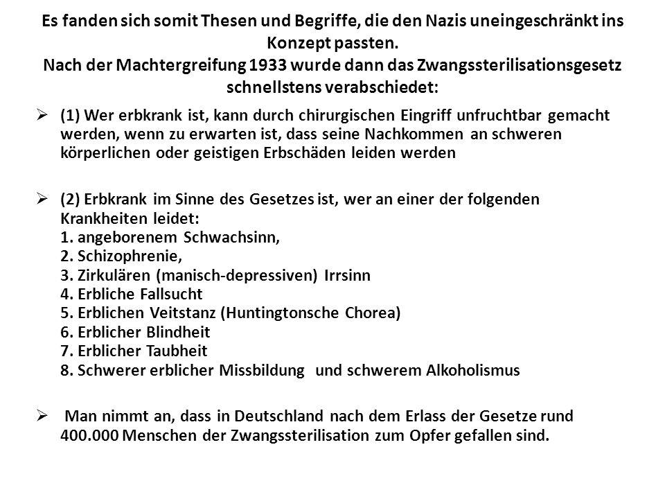 Es fanden sich somit Thesen und Begriffe, die den Nazis uneingeschränkt ins Konzept passten. Nach der Machtergreifung 1933 wurde dann das Zwangssterilisationsgesetz schnellstens verabschiedet: