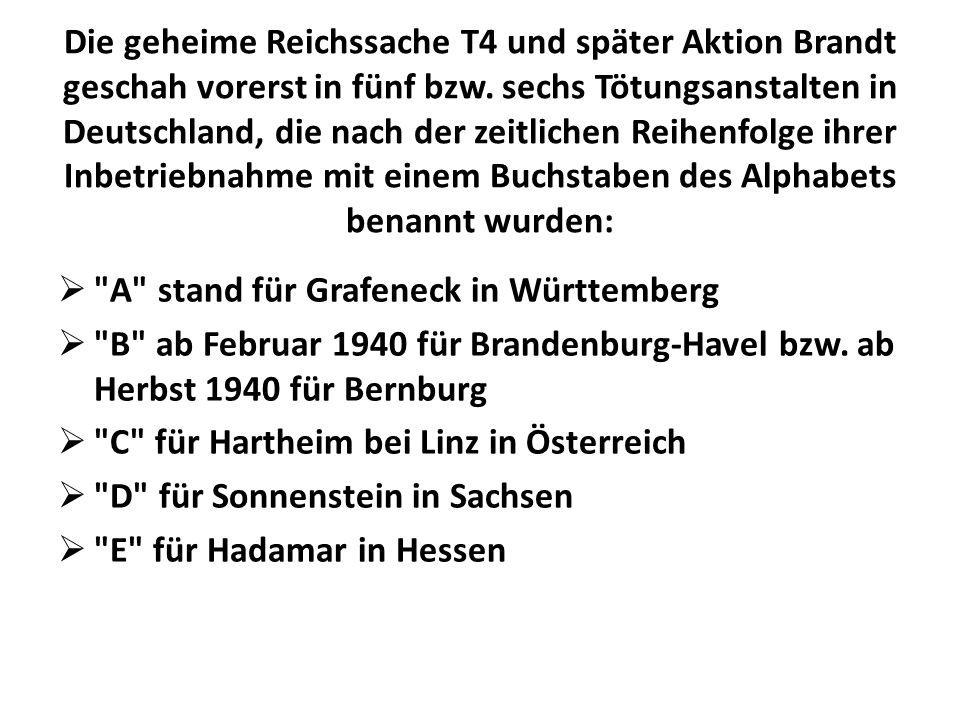 Die geheime Reichssache T4 und später Aktion Brandt geschah vorerst in fünf bzw. sechs Tötungsanstalten in Deutschland, die nach der zeitlichen Reihenfolge ihrer Inbetriebnahme mit einem Buchstaben des Alphabets benannt wurden: