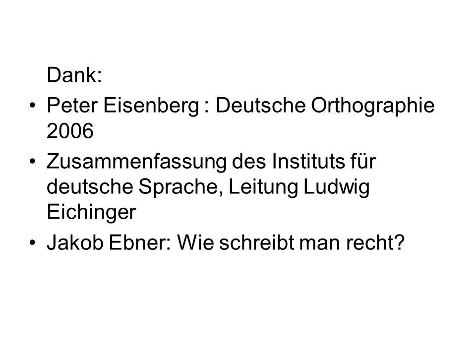 Dank:Peter Eisenberg : Deutsche Orthographie 2006. Zusammenfassung des Instituts für deutsche Sprache, Leitung Ludwig Eichinger.