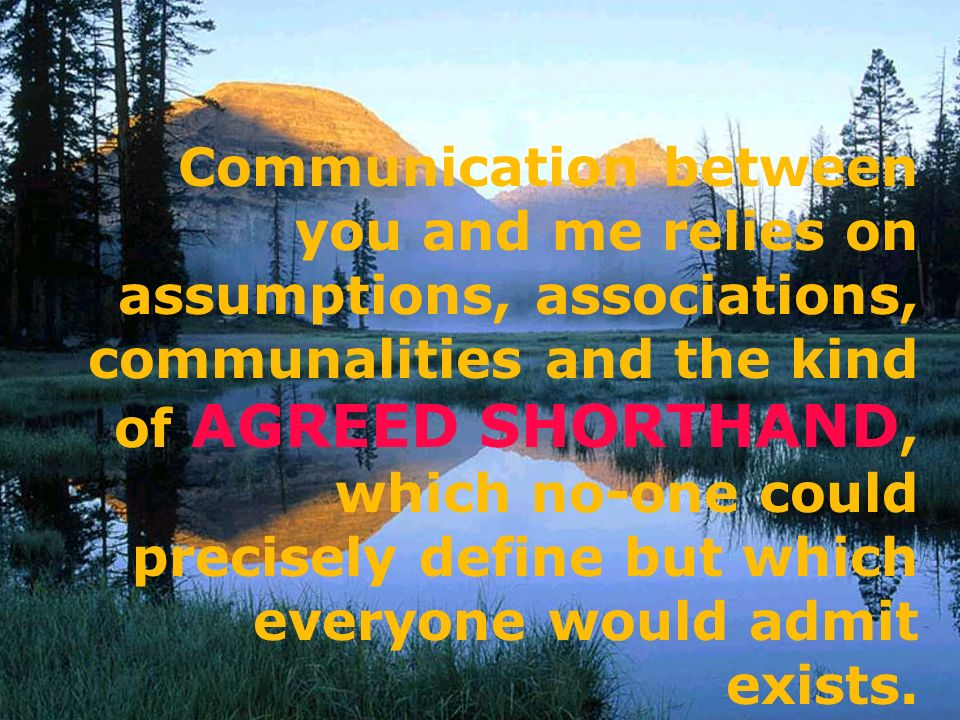 Communication between you and me relies on assumptions, associations, communalities and the kind of AGREED SHORTHAND, which no-one could precisely define but which everyone would admit exists.
