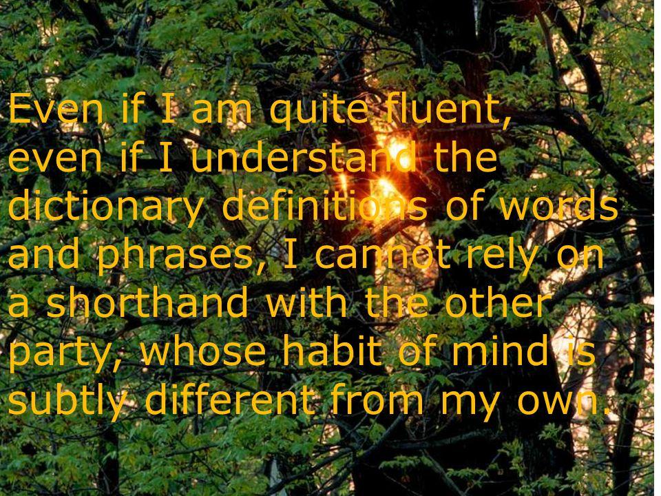 Even if I am quite fluent, even if I understand the dictionary definitions of words and phrases, I cannot rely on a shorthand with the other party, whose habit of mind is subtly different from my own.