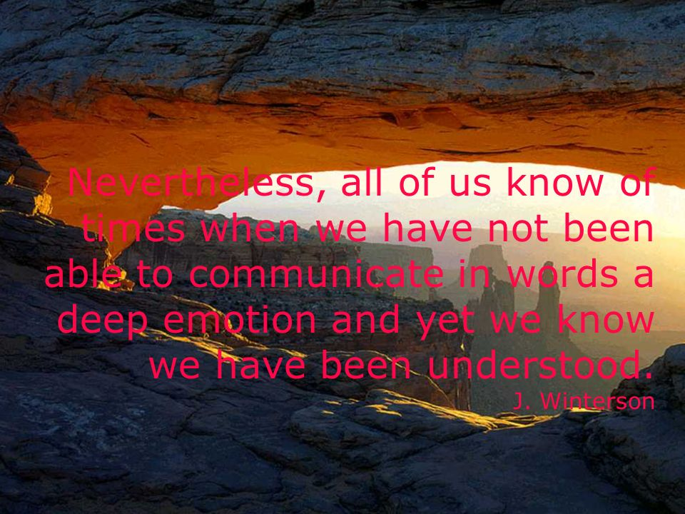 Nevertheless, all of us know of times when we have not been able to communicate in words a deep emotion and yet we know we have been understood.