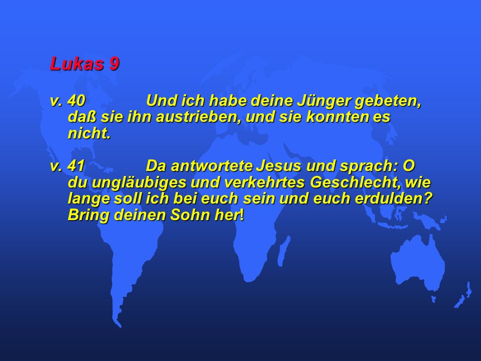 Lukas 9 v. 40 Und ich habe deine Jünger gebeten, daß sie ihn austrieben, und sie konnten es nicht.