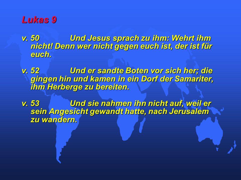 Lukas 9 v. 50 Und Jesus sprach zu ihm: Wehrt ihm nicht! Denn wer nicht gegen euch ist, der ist für euch.