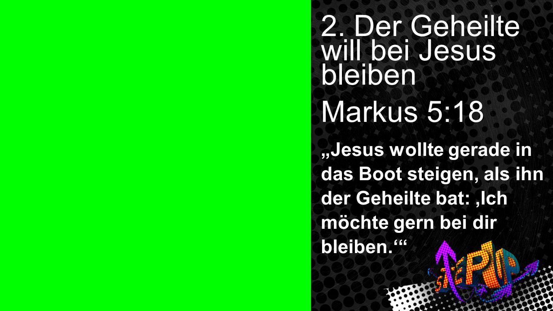 2. Der Geheilte will bei Jesus bleiben Markus 5:18