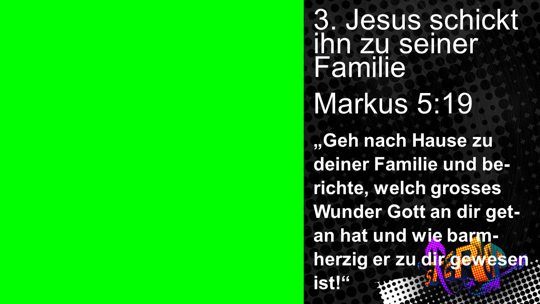 3. Jesus schickt ihn zu seiner Familie Markus 5:19