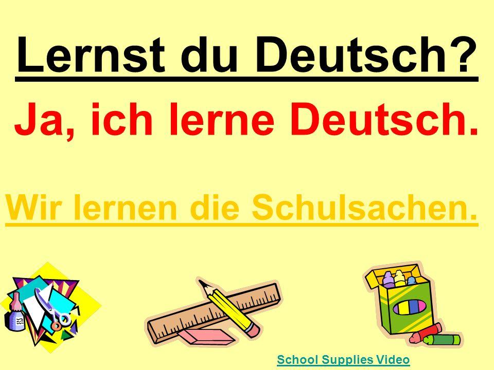 Ja, ich lerne Deutsch. Wir lernen die Schulsachen.