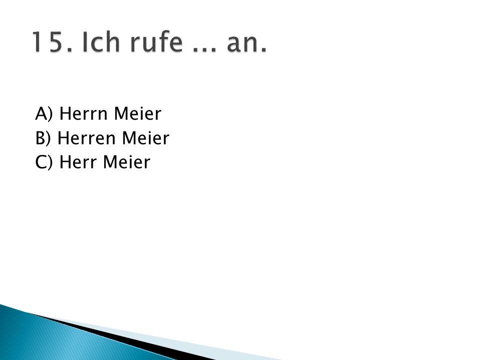 15. Ich rufe ... an. A) Herrn Meier B) Herren Meier C) Herr Meier
