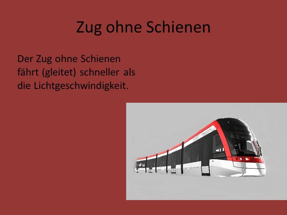 Zug ohne Schienen Der Zug ohne Schienen fährt (gleitet) schneller als die Lichtgeschwindigkeit.