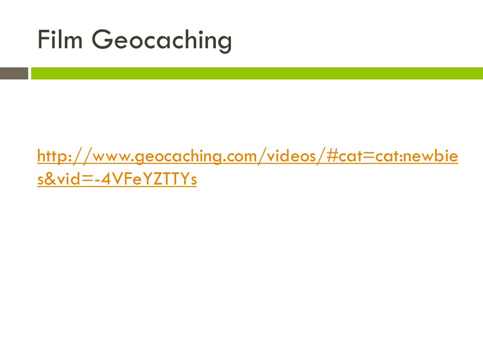 Film Geocaching http://www.geocaching.com/videos/#cat=cat:newbie s&vid=-4VFeYZTTYs