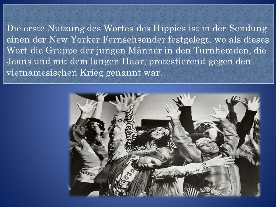 Die erste Nutzung des Wortes des Hippies ist in der Sendung einen der New Yorker Fernsehsender festgelegt, wo als dieses Wort die Gruppe der jungen Männer in den Turnhemden, die Jeans und mit dem langen Haar, protestierend gegen den vietnamesischen Krieg genannt war.