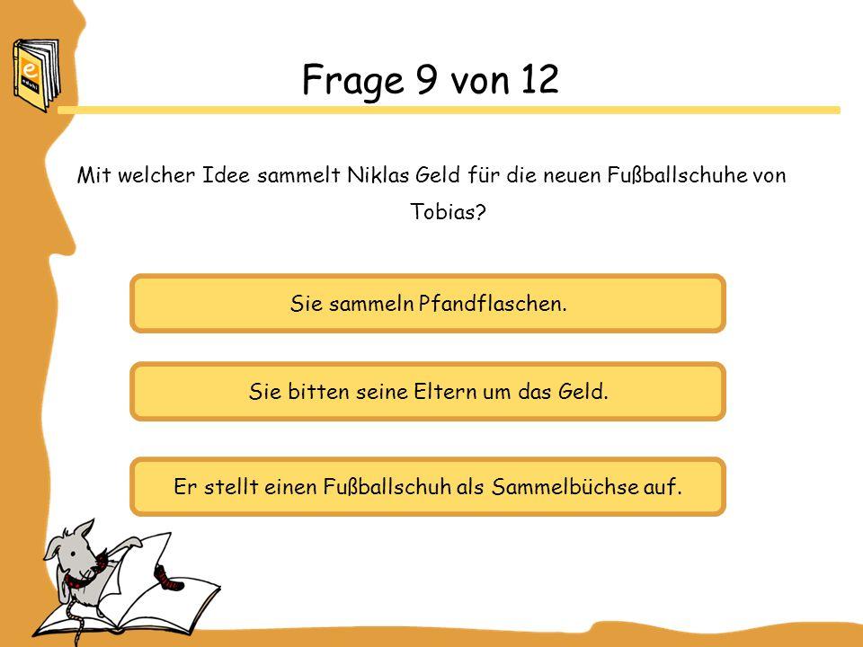 Frage 9 von 12 Mit welcher Idee sammelt Niklas Geld für die neuen Fußballschuhe von Tobias Sie sammeln Pfandflaschen.