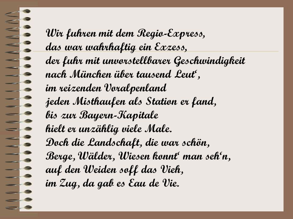 Wir fuhren mit dem Regio-Express, das war wahrhaftig ein Exzess, der fuhr mit unvorstellbarer Geschwindigkeit nach München über tausend Leut', im reizenden Voralpenland jeden Misthaufen als Station er fand, bis zur Bayern-Kapitale hielt er unzählig viele Male.