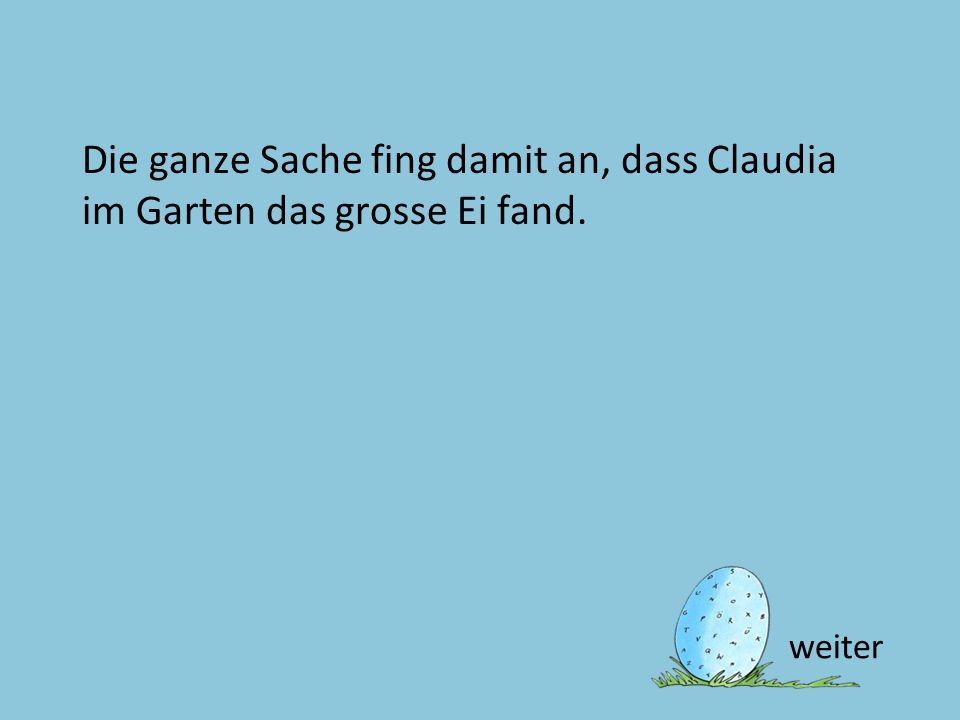 Die ganze Sache fing damit an, dass Claudia im Garten das grosse Ei fand.