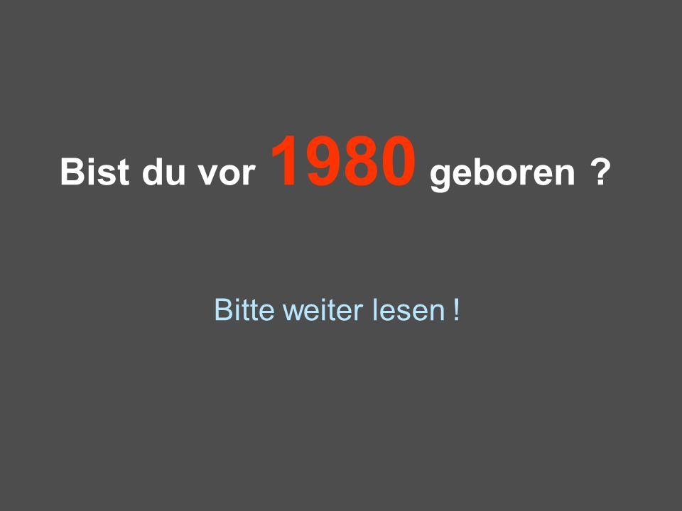 Bist du vor 1980 geboren Bitte weiter lesen !